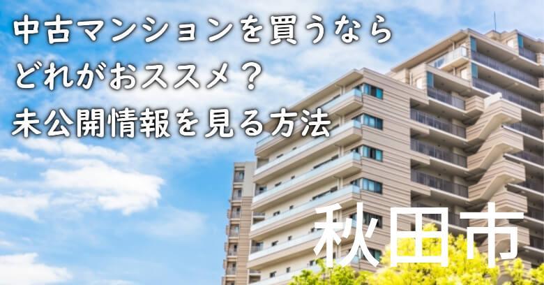 秋田市の中古マンションを買うならどれがおススメ?掘り出し物件の探し方や未公開情報を見る方法など