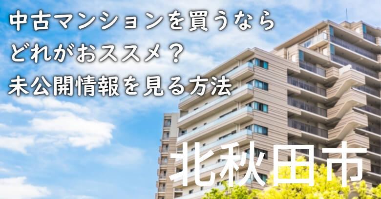 北秋田市の中古マンションを買うならどれがおススメ?掘り出し物件の探し方や未公開情報を見る方法など
