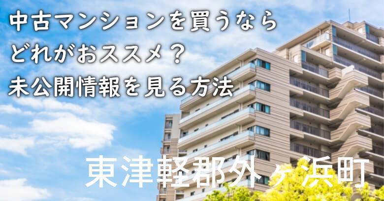 東津軽郡外ヶ浜町の中古マンションを買うならどれがおススメ?掘り出し物件の探し方や未公開情報を見る方法など