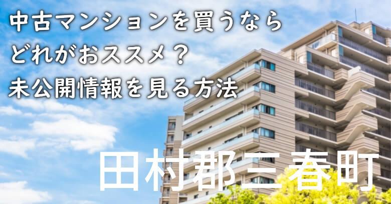 田村郡三春町の中古マンションを買うならどれがおススメ?掘り出し物件の探し方や未公開情報を見る方法など