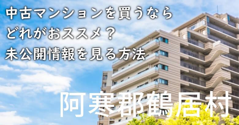 阿寒郡鶴居村の中古マンションを買うならどれがおススメ?掘り出し物件の探し方や未公開情報を見る方法など