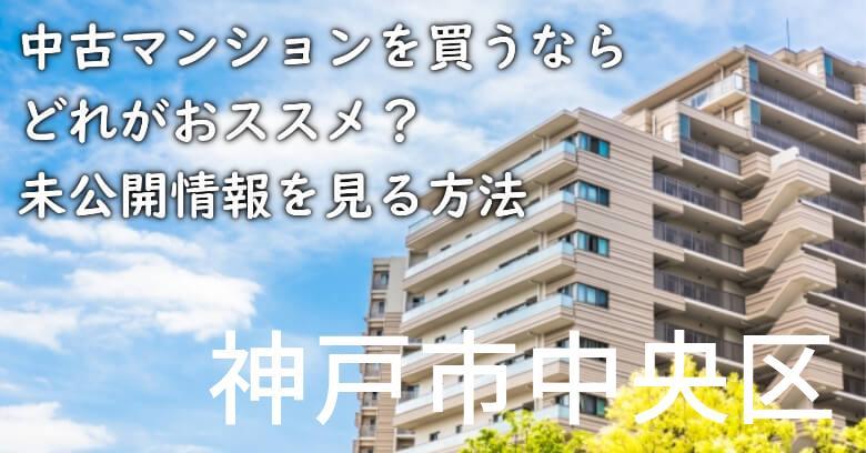 神戸市中央区の中古マンションを買うならどれがおススメ?掘り出し物件の探し方や未公開情報を見る方法など