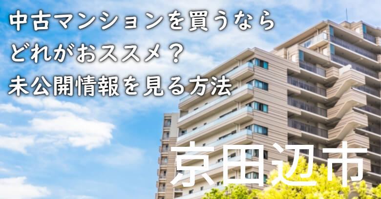 京田辺市の中古マンションを買うならどれがおススメ?掘り出し物件の探し方や未公開情報を見る方法など