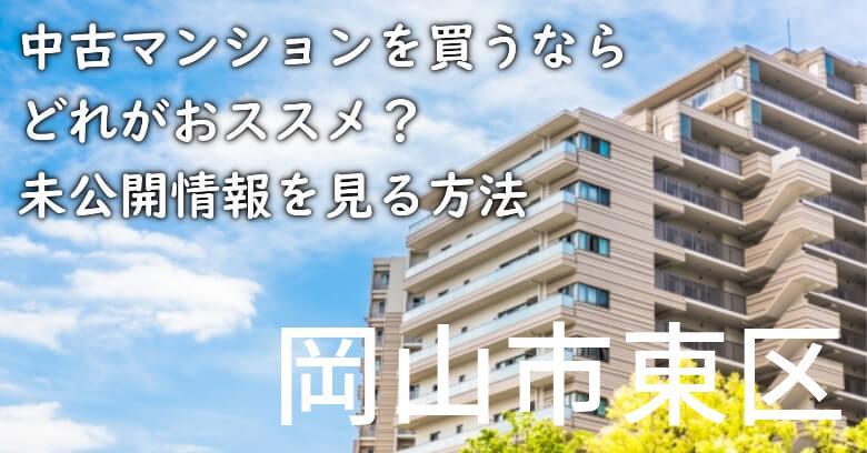 岡山市東区の中古マンションを買うならどれがおススメ?掘り出し物件の探し方や未公開情報を見る方法など