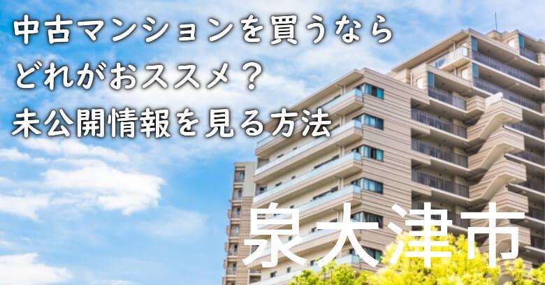 泉大津市の中古マンションを買うならどれがおススメ?掘り出し物件の探し方や未公開情報を見る方法など