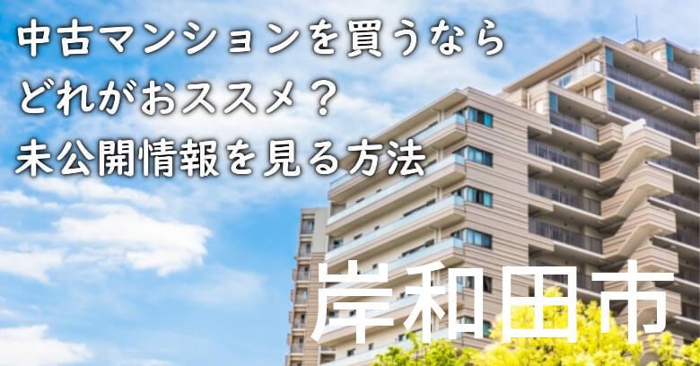 岸和田市の中古マンションを買うならどれがおススメ?掘り出し物件の探し方や未公開情報を見る方法など