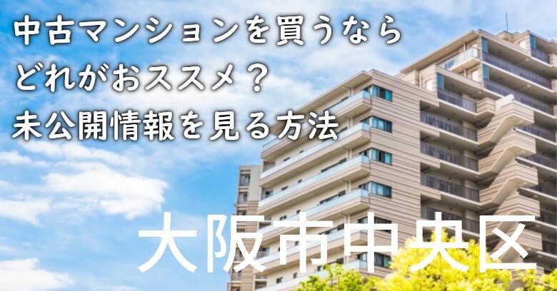 大阪市中央区の中古マンションを買うならどれがおススメ?掘り出し物件の探し方や未公開情報を見る方法など