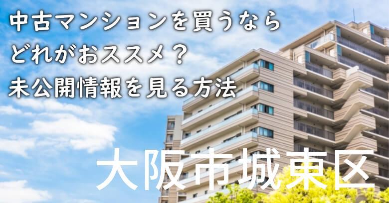 大阪市城東区の中古マンションを買うならどれがおススメ?掘り出し物件の探し方や未公開情報を見る方法など