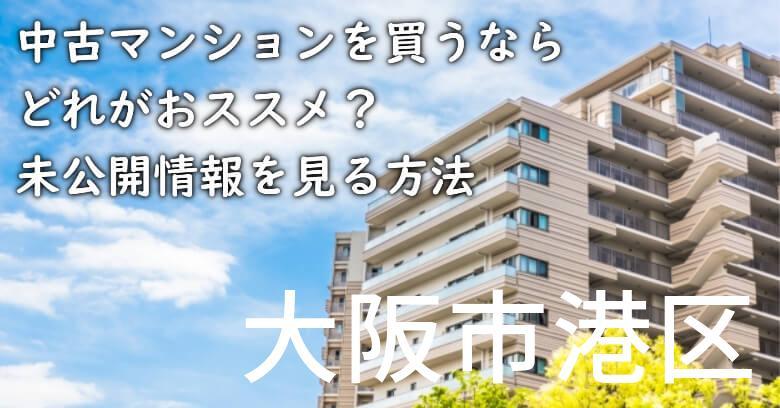 大阪市港区の中古マンションを買うならどれがおススメ?掘り出し物件の探し方や未公開情報を見る方法など